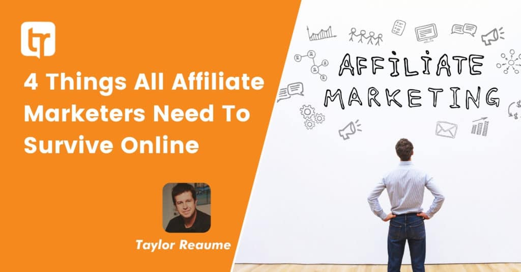 4 Things All Affiliate Marketers Need To Survive Online